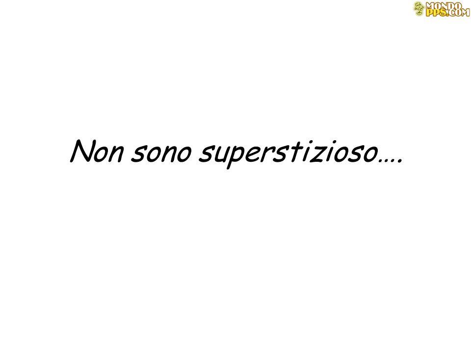 Non sono superstizioso….