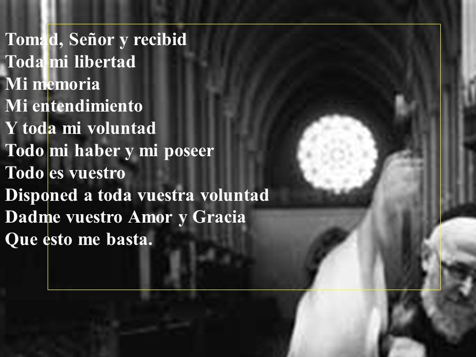 Tomad, Señor y recibid Toda mi libertad. Mi memoria. Mi entendimiento. Y toda mi voluntad. Todo mi haber y mi poseer.
