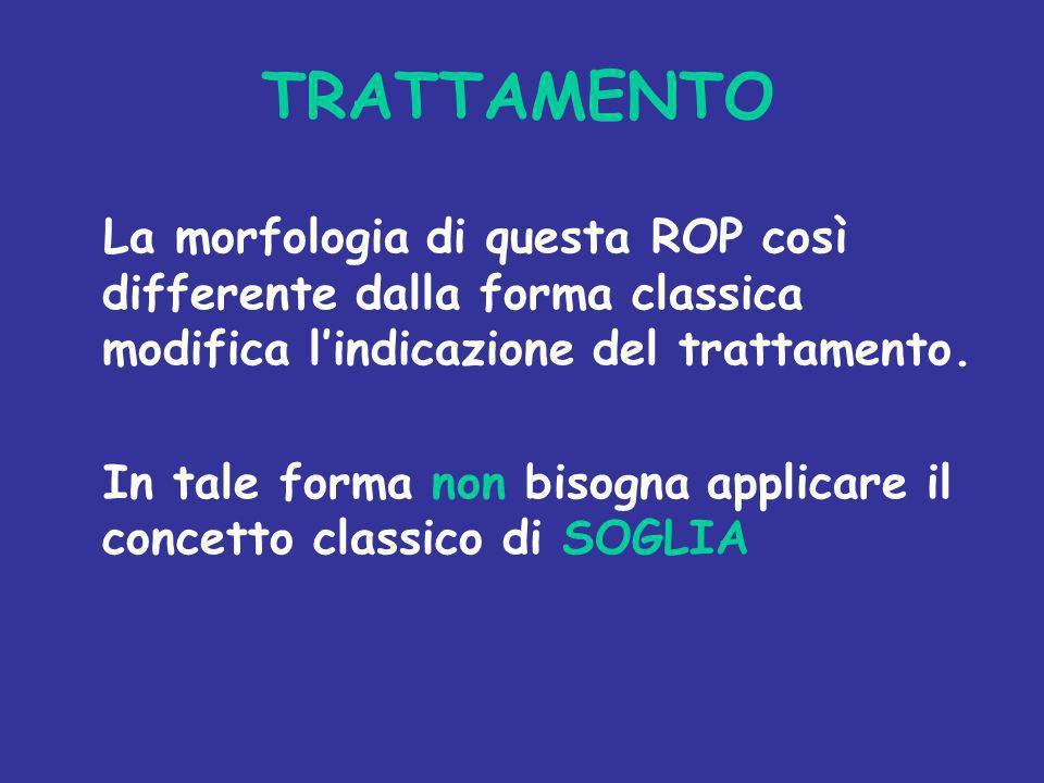TRATTAMENTO La morfologia di questa ROP così differente dalla forma classica modifica l'indicazione del trattamento.