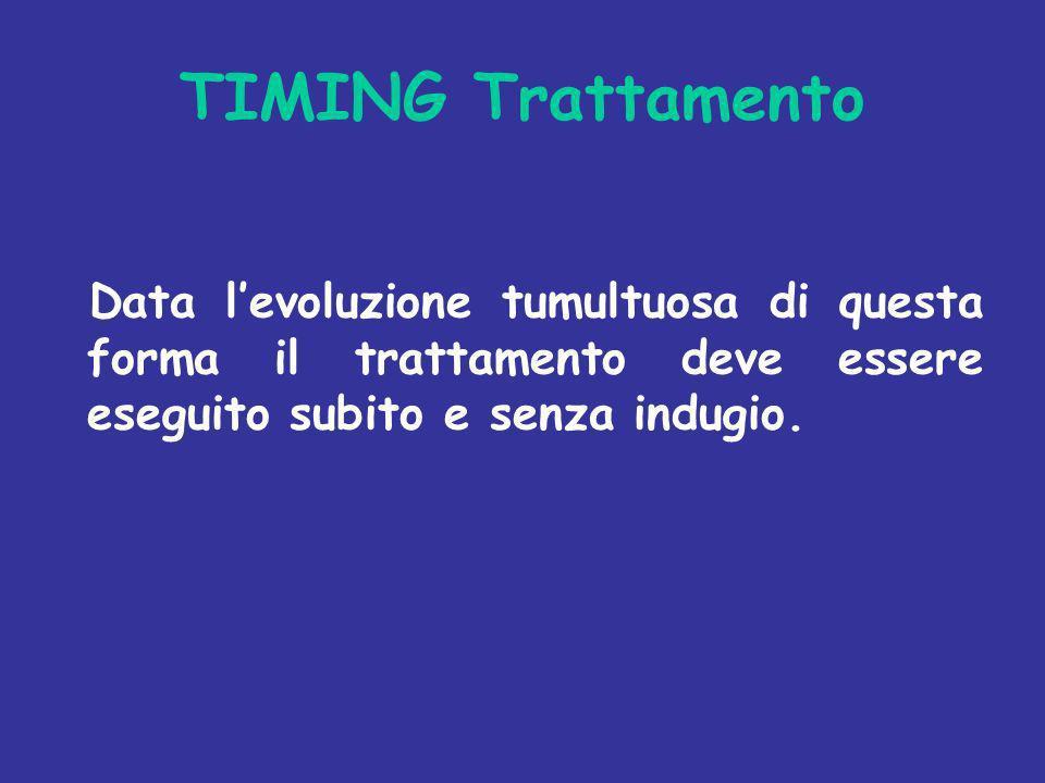 TIMING Trattamento Data l'evoluzione tumultuosa di questa forma il trattamento deve essere eseguito subito e senza indugio.