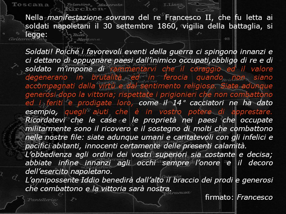 Nella manifestazione sovrana del re Francesco II, che fu letta ai soldati napoletani il 30 settembre 1860, vigilia della battaglia, si legge: