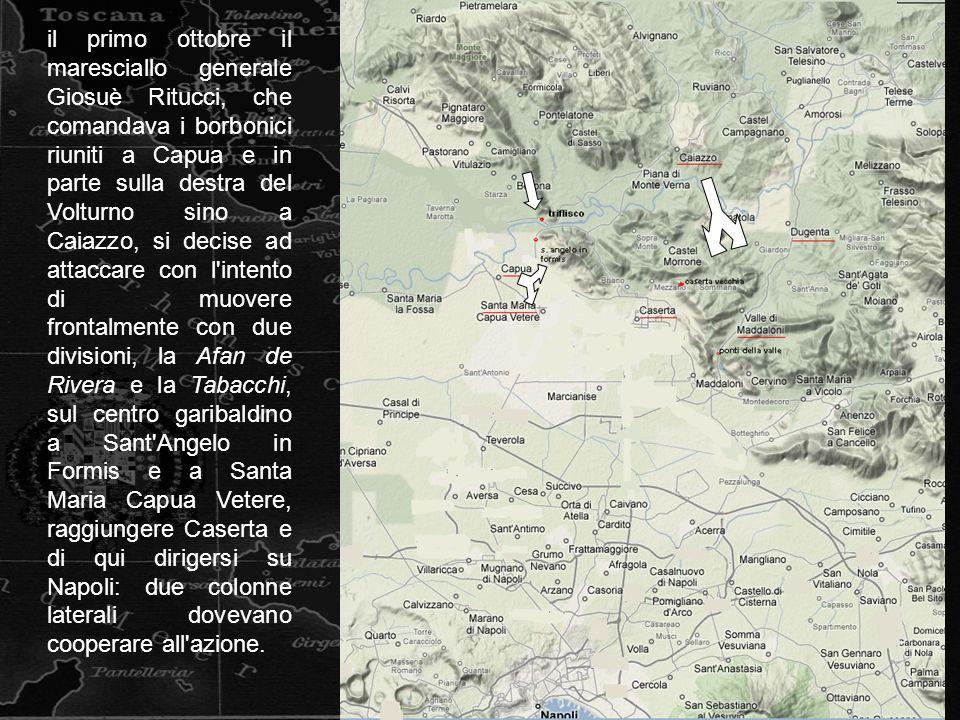 il primo ottobre il maresciallo generale Giosuè Ritucci, che comandava i borbonici riuniti a Capua e in parte sulla destra del Volturno sino a Caiazzo, si decise ad attaccare con l intento di muovere frontalmente con due divisioni, la Afan de Rivera e la Tabacchi, sul centro garibaldino a Sant Angelo in Formis e a Santa Maria Capua Vetere, raggiungere Caserta e di qui dirigersi su Napoli: due colonne laterali dovevano cooperare all azione.