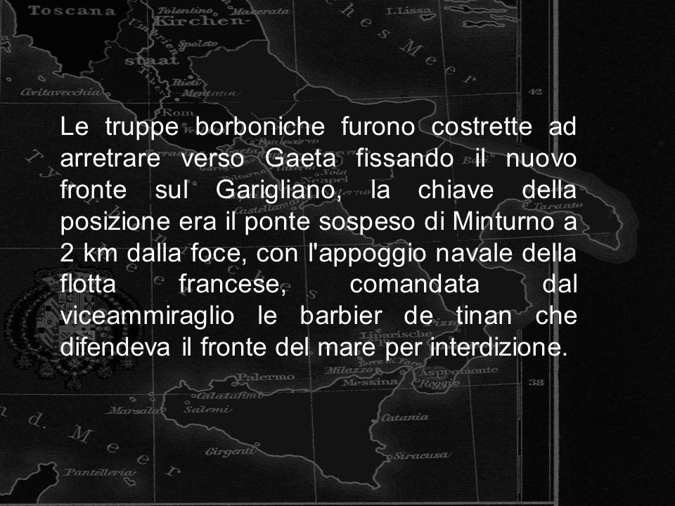 Le truppe borboniche furono costrette ad arretrare verso Gaeta fissando il nuovo fronte sul Garigliano, la chiave della posizione era il ponte sospeso di Minturno a 2 km dalla foce, con l appoggio navale della flotta francese, comandata dal viceammiraglio le barbier de tinan che difendeva il fronte del mare per interdizione.