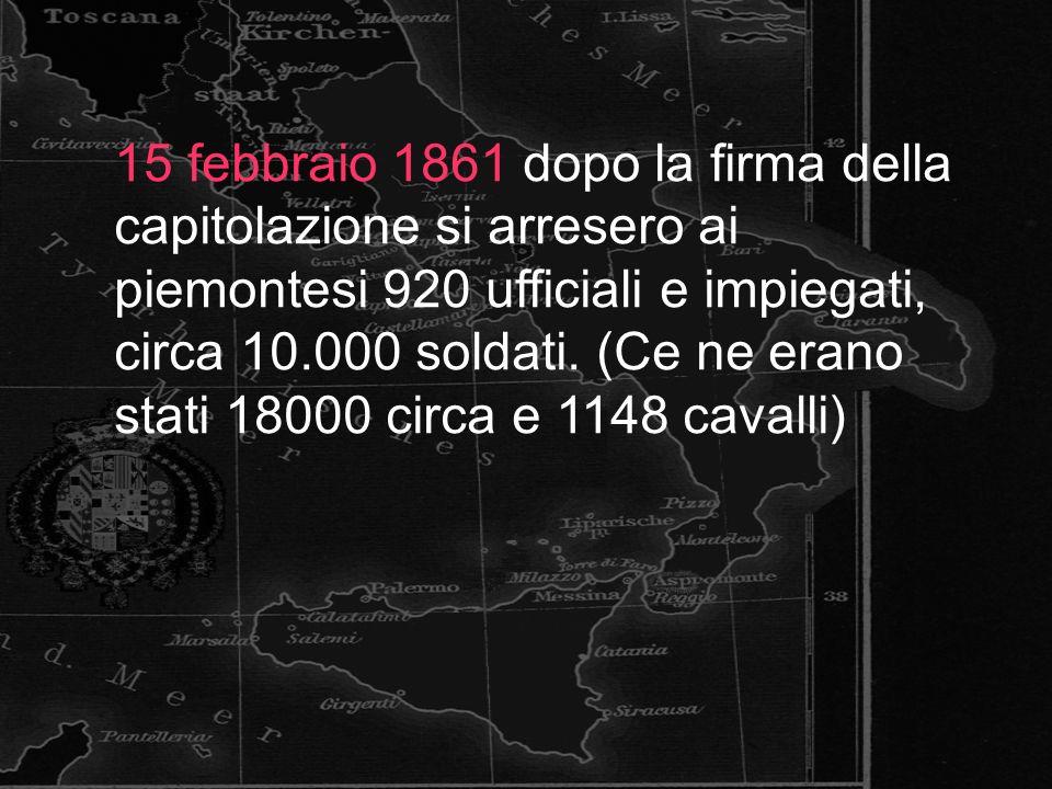 15 febbraio 1861 dopo la firma della capitolazione si arresero ai piemontesi 920 ufficiali e impiegati, circa 10.000 soldati.