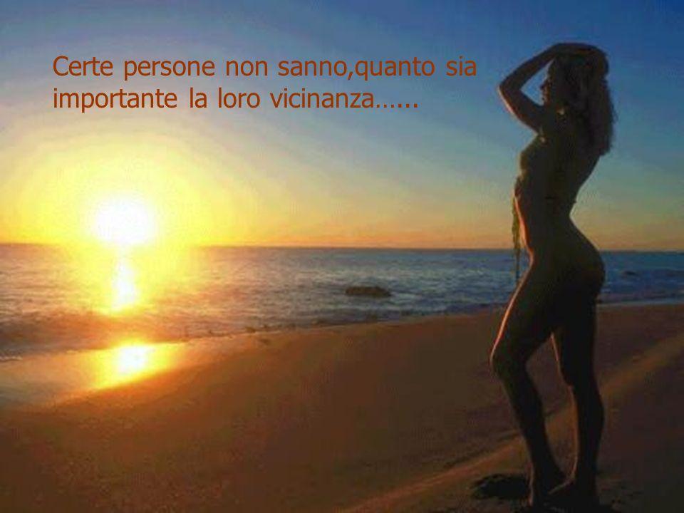 Certe persone non sanno,quanto sia importante la loro vicinanza…...