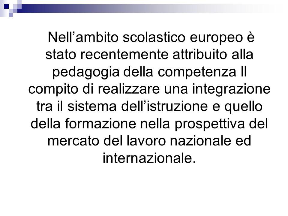 Nell'ambito scolastico europeo è stato recentemente attribuito alla pedagogia della competenza Il compito di realizzare una integrazione tra il sistema dell'istruzione e quello della formazione nella prospettiva del mercato del lavoro nazionale ed internazionale.