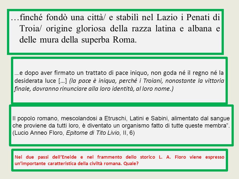 …finché fondò una città/ e stabilì nel Lazio i Penati di Troia/ origine gloriosa della razza latina e albana e delle mura della superba Roma.