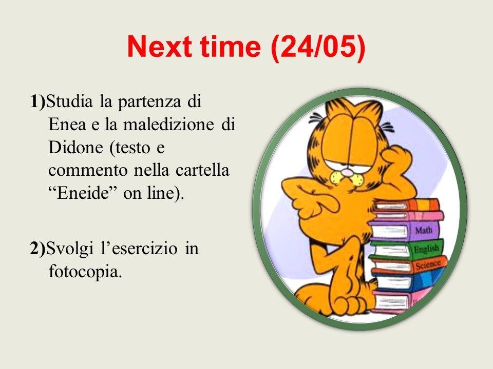 Next time (24/05) 1)Studia la partenza di Enea e la maledizione di Didone (testo e commento nella cartella Eneide on line).