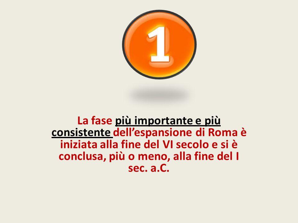 La fase più importante e più consistente dell'espansione di Roma è iniziata alla fine del VI secolo e si è conclusa, più o meno, alla fine del I sec.