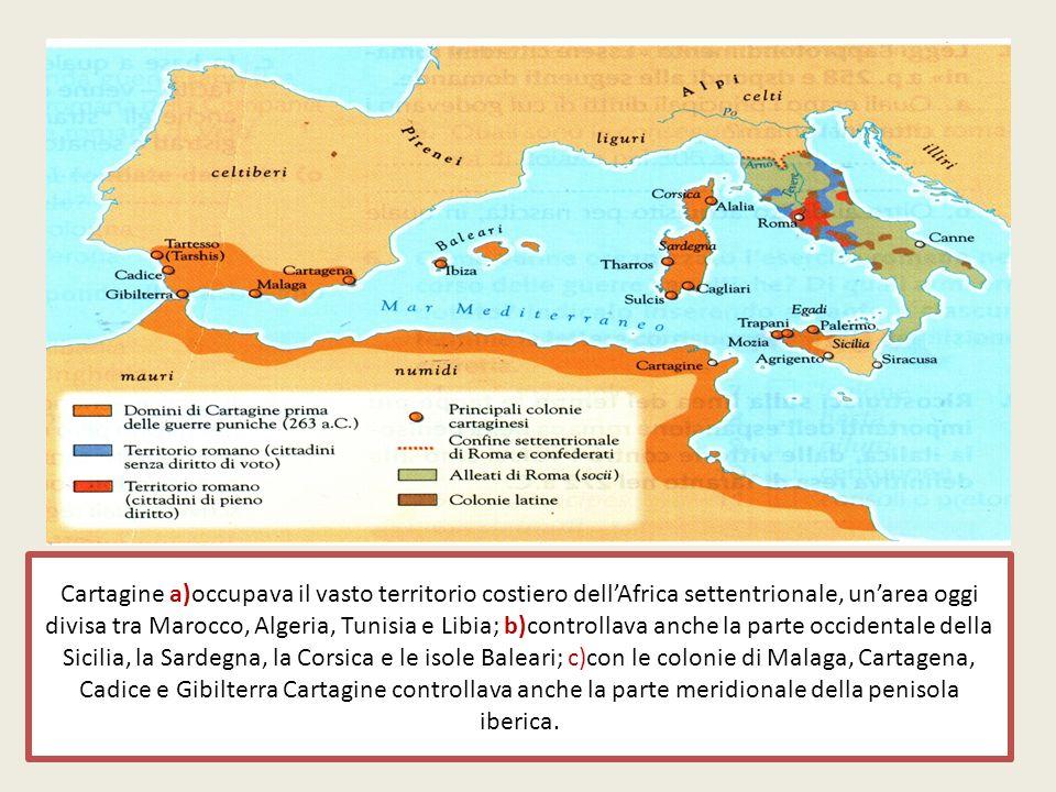 Cartagine a)occupava il vasto territorio costiero dell'Africa settentrionale, un'area oggi divisa tra Marocco, Algeria, Tunisia e Libia; b)controllava anche la parte occidentale della Sicilia, la Sardegna, la Corsica e le isole Baleari; c)con le colonie di Malaga, Cartagena, Cadice e Gibilterra Cartagine controllava anche la parte meridionale della penisola iberica.