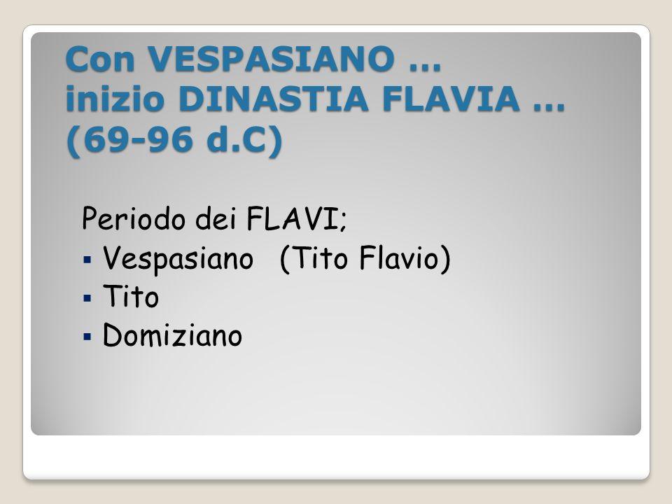 Con VESPASIANO … inizio DINASTIA FLAVIA … (69-96 d.C)