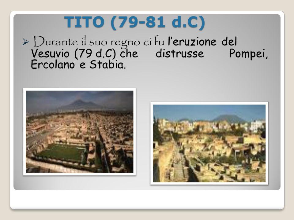 TITO (79-81 d.C) Durante il suo regno ci fu l'eruzione del Vesuvio (79 d.C) che distrusse Pompei, Ercolano e Stabia.