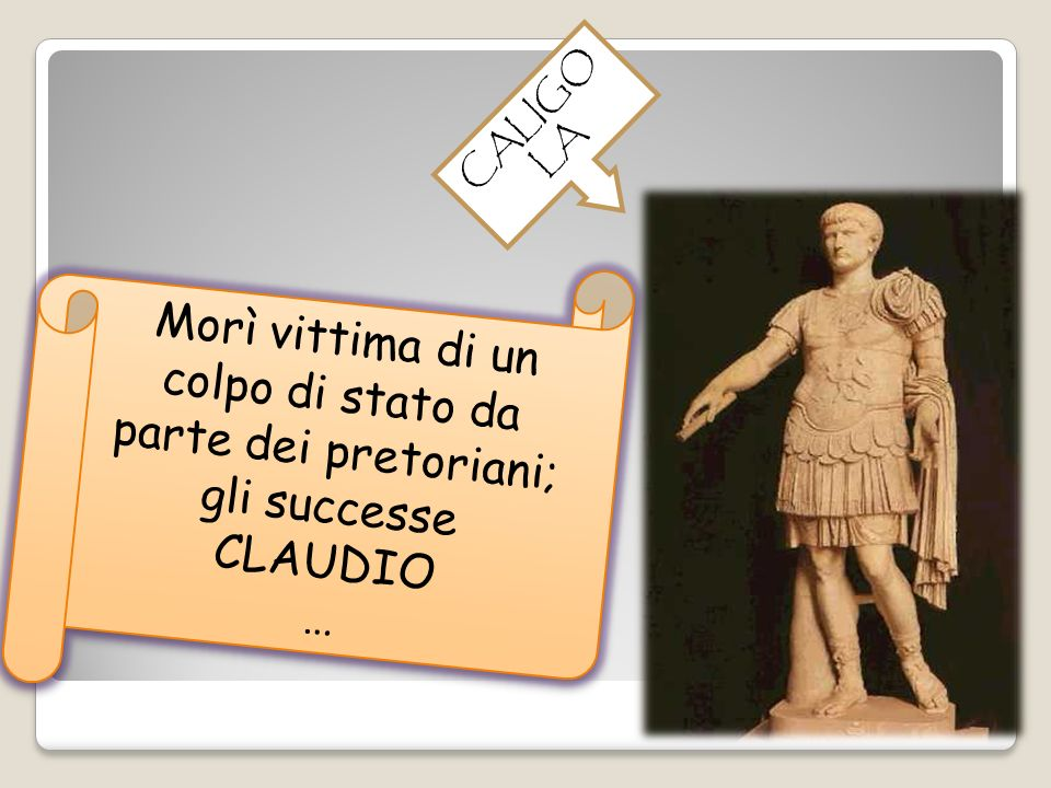 CALIGOLA Morì vittima di un colpo di stato da parte dei pretoriani; gli successe CLAUDIO …
