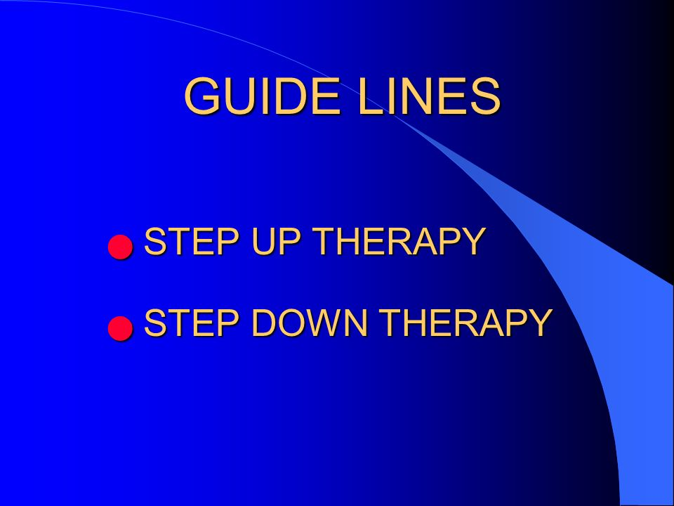 GUIDE LINES STEP UP THERAPY STEP DOWN THERAPY