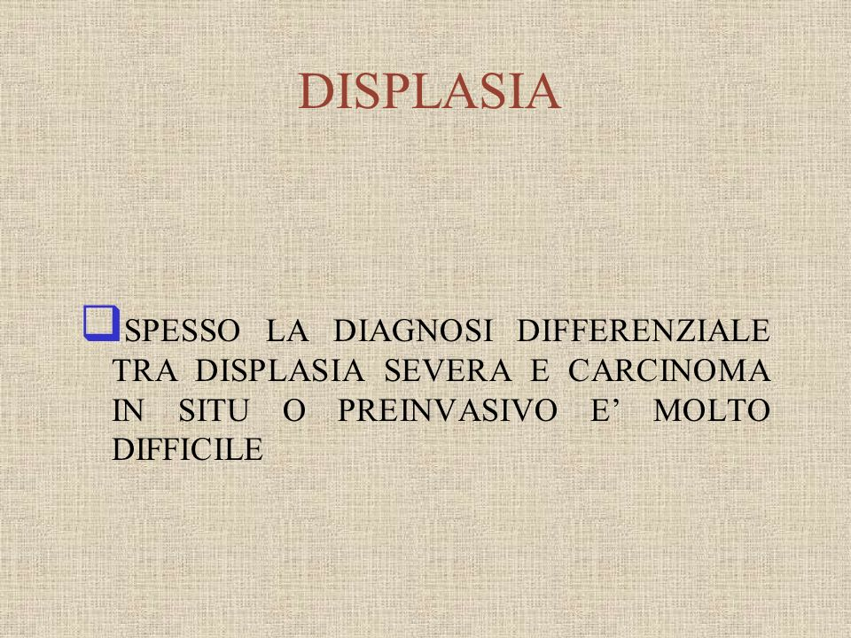 DISPLASIASPESSO LA DIAGNOSI DIFFERENZIALE TRA DISPLASIA SEVERA E CARCINOMA IN SITU O PREINVASIVO E' MOLTO DIFFICILE.