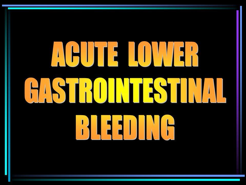 ACUTE LOWER GASTROINTESTINAL BLEEDING