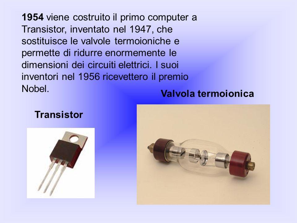 1954 viene costruito il primo computer a Transistor, inventato nel 1947, che sostituisce le valvole termoioniche e permette di ridurre enormemente le dimensioni dei circuiti elettrici. I suoi inventori nel 1956 ricevettero il premio Nobel.