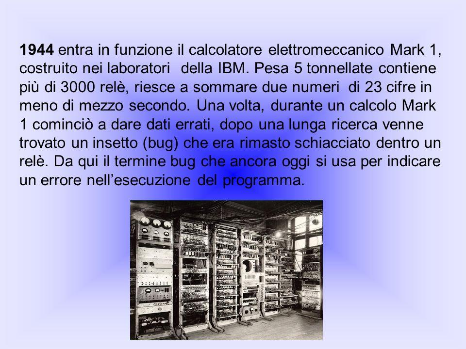 1944 entra in funzione il calcolatore elettromeccanico Mark 1, costruito nei laboratori della IBM. Pesa 5 tonnellate contiene più di 3000 relè, riesce a sommare due numeri di 23 cifre in meno di mezzo secondo. Una volta, durante un calcolo Mark 1 cominciò a dare dati errati, dopo una lunga ricerca venne trovato un insetto (bug) che era rimasto schiacciato dentro un relè. Da qui il termine bug che ancora oggi si usa per indicare un errore nell'esecuzione del programma.