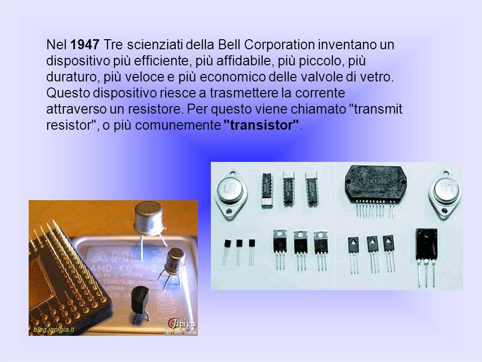 Nel 1947 Tre scienziati della Bell Corporation inventano un dispositivo più efficiente, più affidabile, più piccolo, più duraturo, più veloce e più economico delle valvole di vetro. Questo dispositivo riesce a trasmettere la corrente attraverso un resistore. Per questo viene chiamato transmit resistor , o più comunemente transistor .