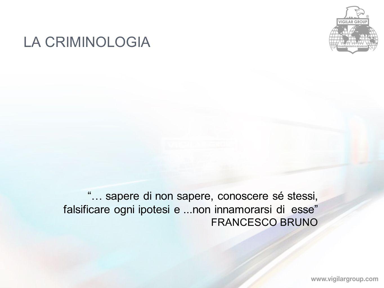LA CRIMINOLOGIA … sapere di non sapere, conoscere sé stessi, falsificare ogni ipotesi e ...non innamorarsi di esse FRANCESCO BRUNO.