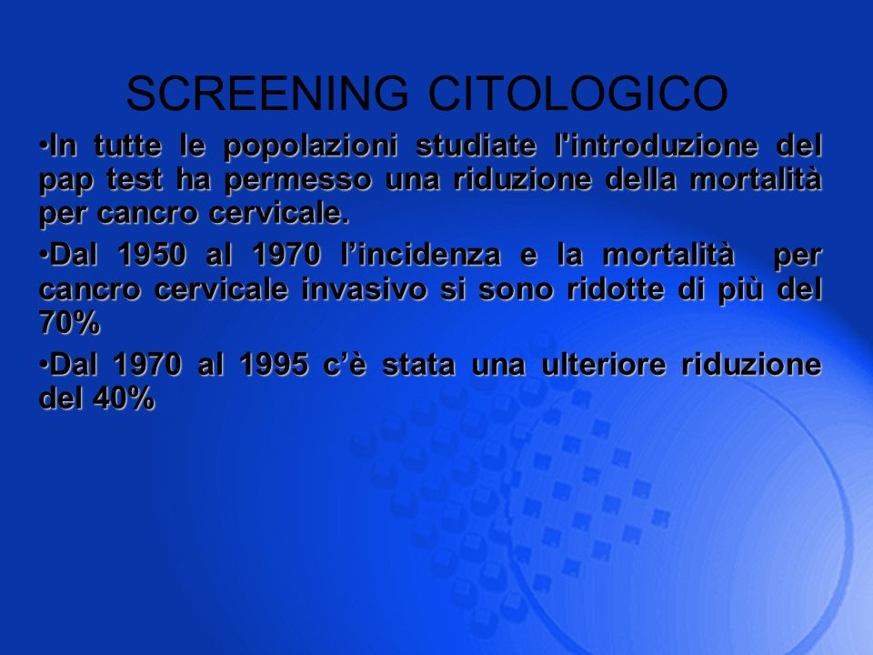 SCREENING CITOLOGICO In tutte le popolazioni studiate l introduzione del pap test ha permesso una riduzione della mortalità per cancro cervicale.