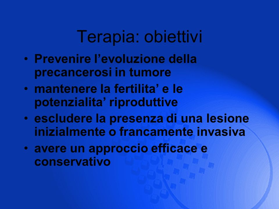 Terapia: obiettivi Prevenire l'evoluzione della precancerosi in tumore