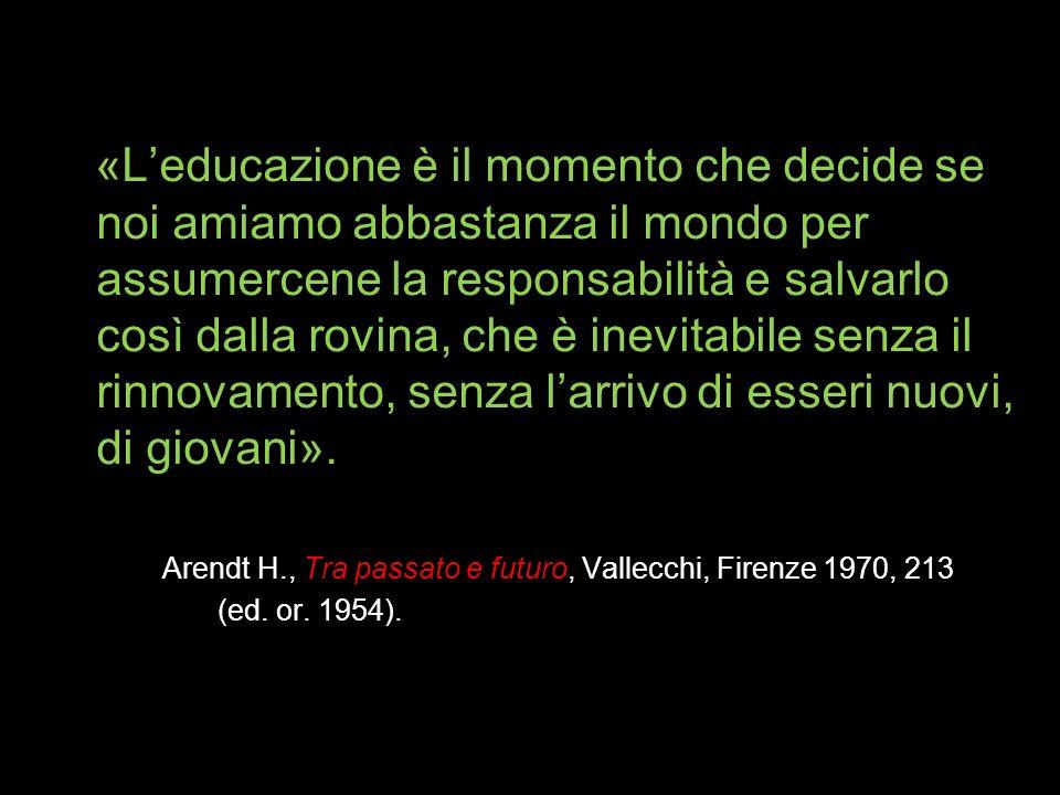 «L'educazione è il momento che decide se noi amiamo abbastanza il mondo per assumercene la responsabilità e salvarlo così dalla rovina, che è inevitabile senza il rinnovamento, senza l'arrivo di esseri nuovi, di giovani».