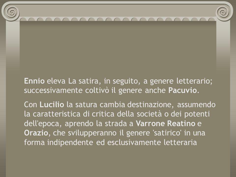 Ennio eleva La satira, in seguito, a genere letterario; successivamente coltivò il genere anche Pacuvio.