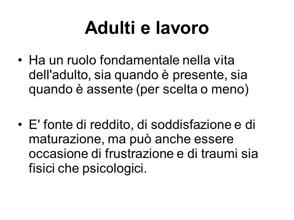Adulti e lavoro Ha un ruolo fondamentale nella vita dell adulto, sia quando è presente, sia quando è assente (per scelta o meno)
