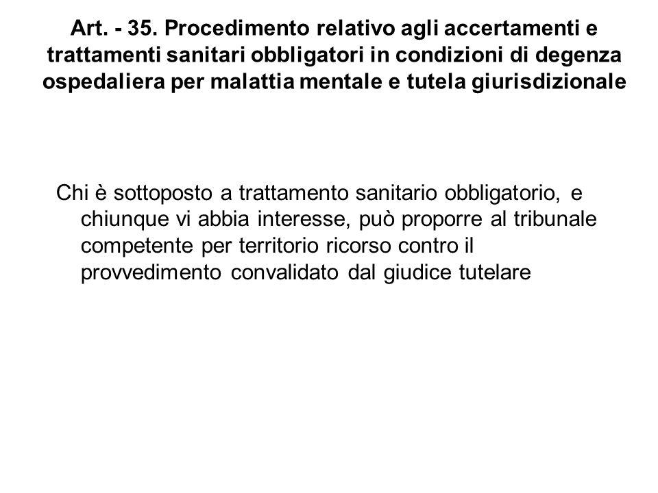 Art. - 35. Procedimento relativo agli accertamenti e trattamenti sanitari obbligatori in condizioni di degenza ospedaliera per malattia mentale e tutela giurisdizionale