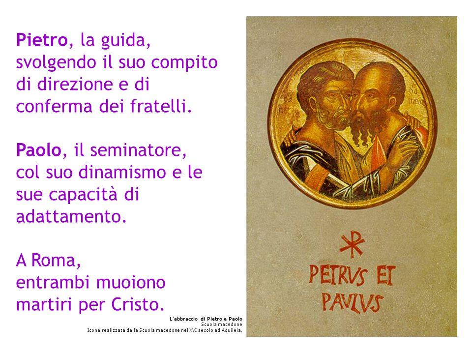 Pietro, la guida, svolgendo il suo compito di direzione e di conferma dei fratelli. Paolo, il seminatore, col suo dinamismo e le sue capacità di adattamento. A Roma, entrambi muoiono martiri per Cristo.