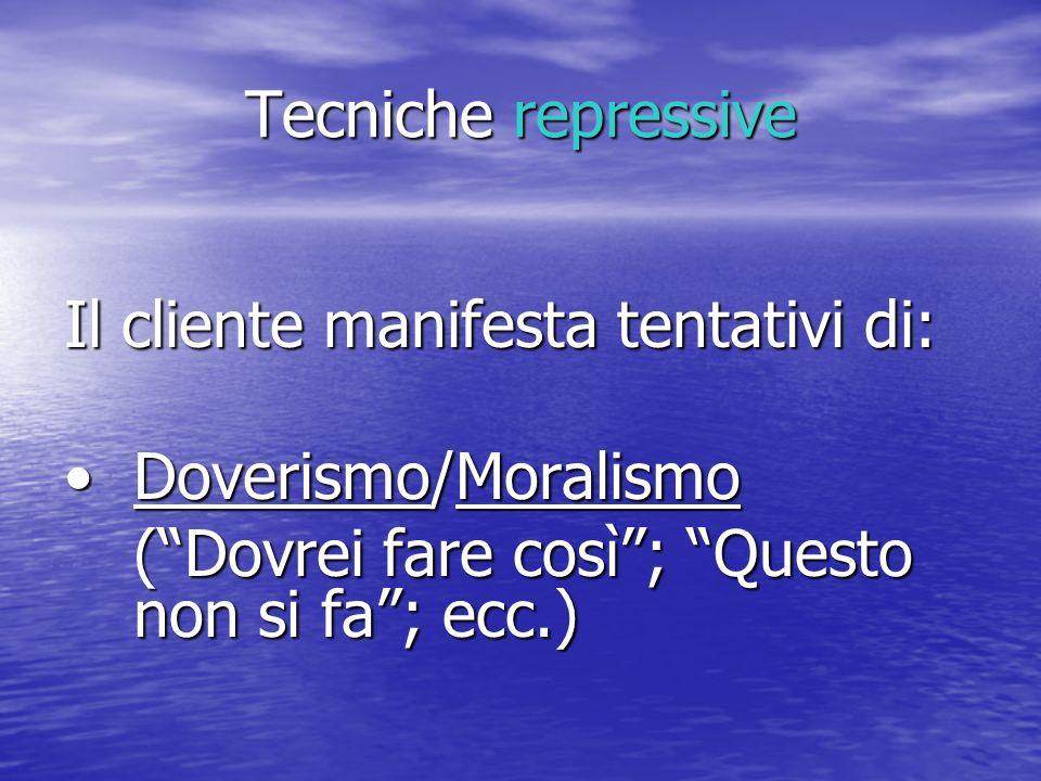 Tecniche repressive Il cliente manifesta tentativi di: Doverismo/Moralismo.