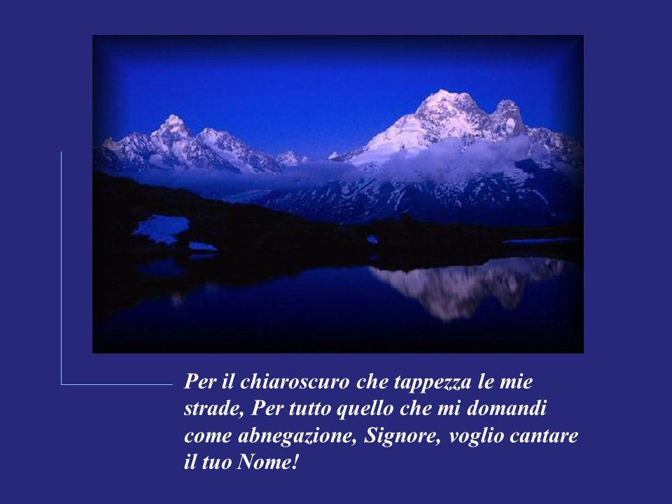 Per il chiaroscuro che tappezza le mie strade, Per tutto quello che mi domandi come abnegazione, Signore, voglio cantare il tuo Nome!