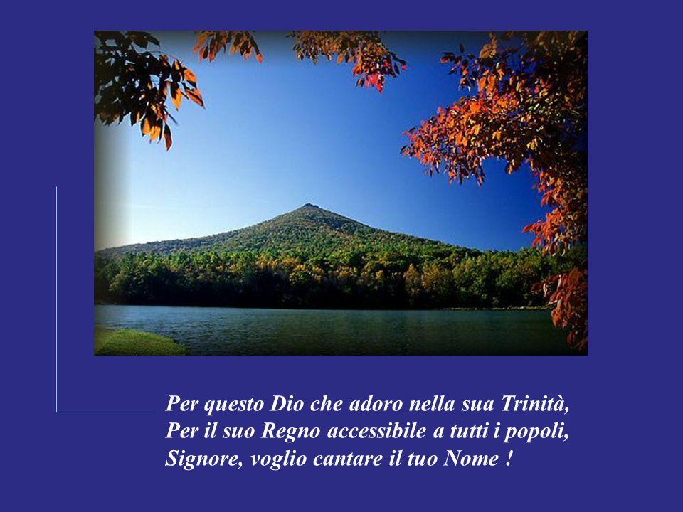 Per questo Dio che adoro nella sua Trinità, Per il suo Regno accessibile a tutti i popoli, Signore, voglio cantare il tuo Nome !