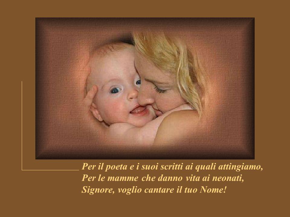 Per il poeta e i suoi scritti ai quali attingiamo, Per le mamme che danno vita ai neonati, Signore, voglio cantare il tuo Nome!