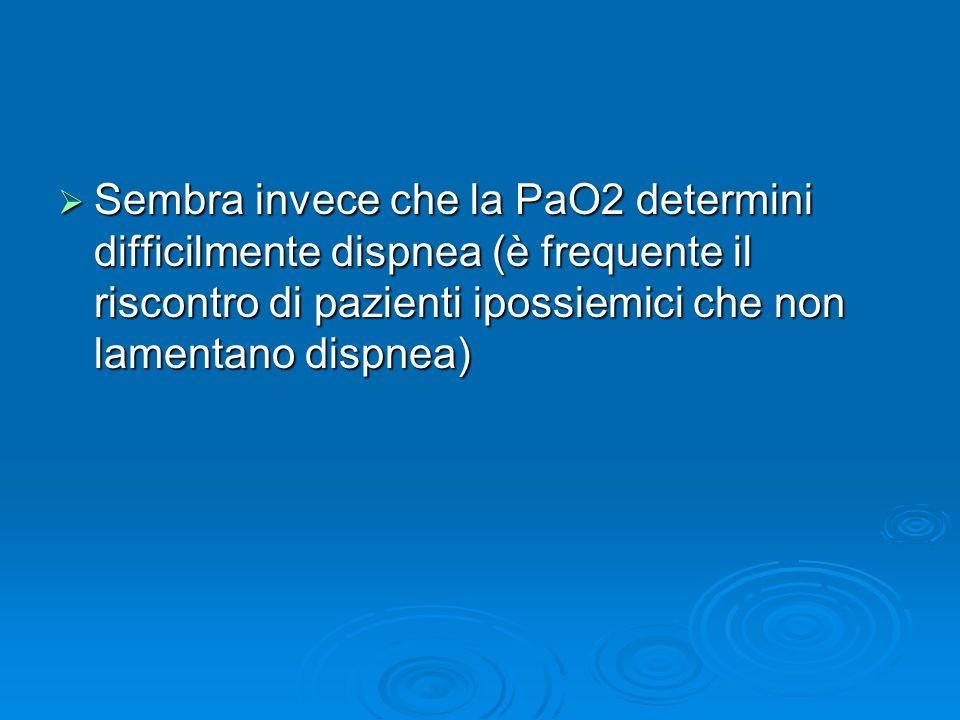Sembra invece che la PaO2 determini difficilmente dispnea (è frequente il riscontro di pazienti ipossiemici che non lamentano dispnea)