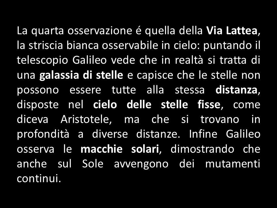 La quarta osservazione é quella della Via Lattea, la striscia bianca osservabile in cielo: puntando il telescopio Galileo vede che in realtà si tratta di una galassia di stelle e capisce che le stelle non possono essere tutte alla stessa distanza, disposte nel cielo delle stelle fisse, come diceva Aristotele, ma che si trovano in profondità a diverse distanze.