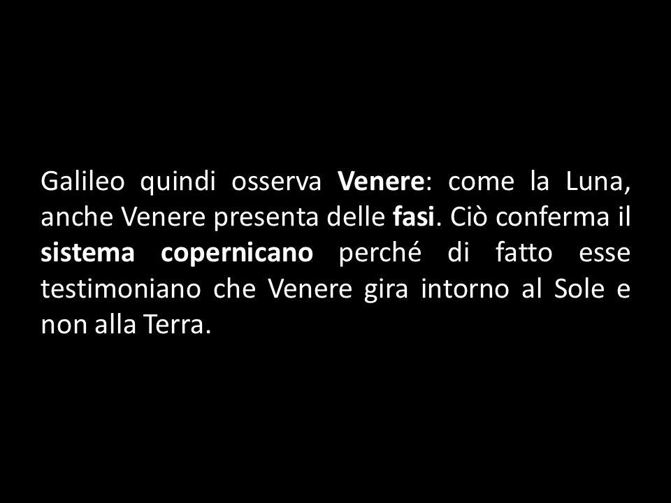 Galileo quindi osserva Venere: come la Luna, anche Venere presenta delle fasi.