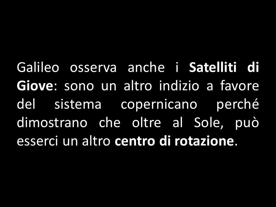 Galileo osserva anche i Satelliti di Giove: sono un altro indizio a favore del sistema copernicano perché dimostrano che oltre al Sole, può esserci un altro centro di rotazione.