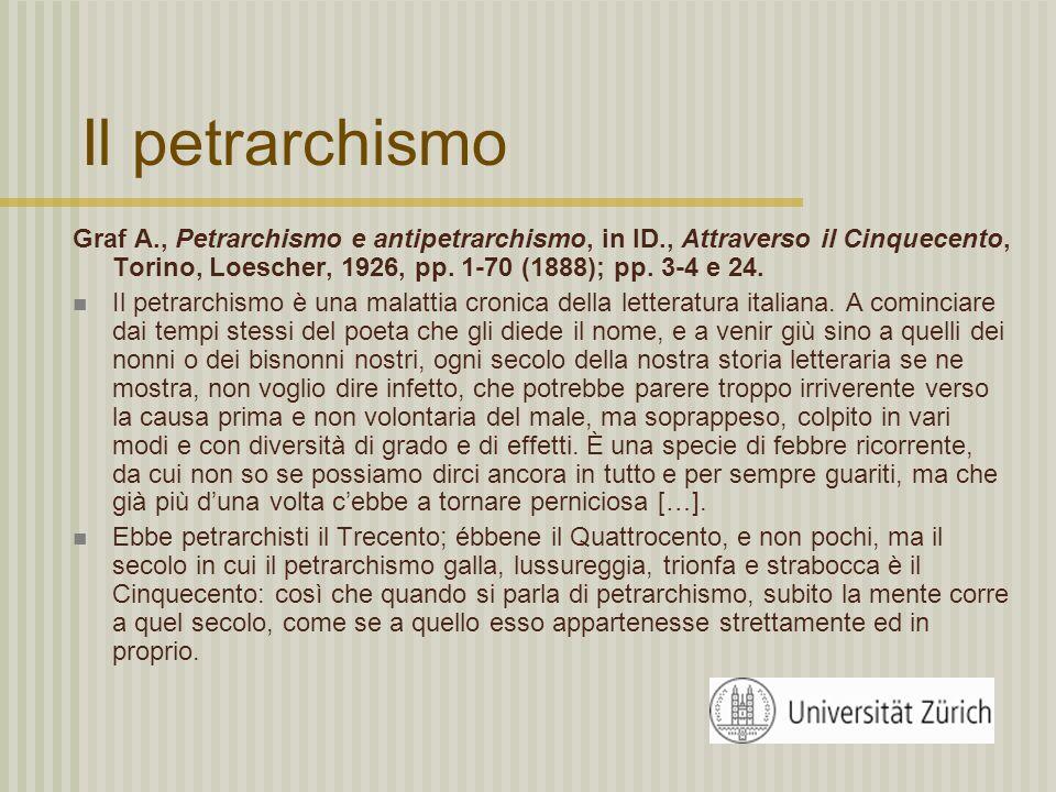 Il petrarchismo Graf A., Petrarchismo e antipetrarchismo, in ID., Attraverso il Cinquecento, Torino, Loescher, 1926, pp. 1-70 (1888); pp. 3-4 e 24.
