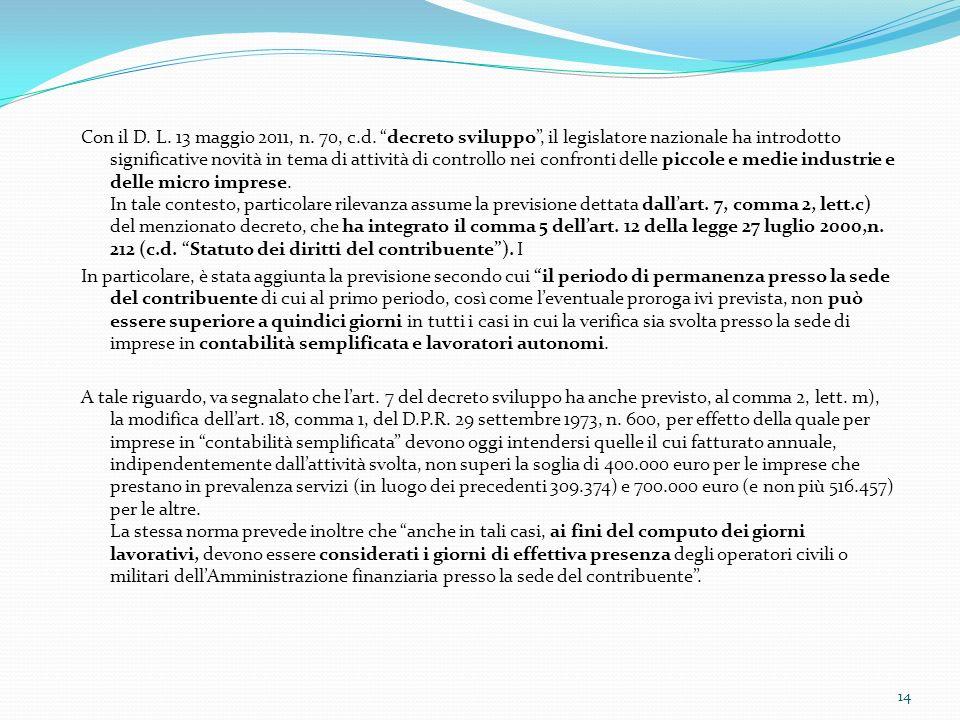 Con il D. L. 13 maggio 2011, n. 70, c.d. decreto sviluppo , il legislatore nazionale ha introdotto significative novità in tema di attività di controllo nei confronti delle piccole e medie industrie e delle micro imprese. In tale contesto, particolare rilevanza assume la previsione dettata dall'art. 7, comma 2, lett.c) del menzionato decreto, che ha integrato il comma 5 dell'art. 12 della legge 27 luglio 2000,n. 212 (c.d. Statuto dei diritti del contribuente ). I