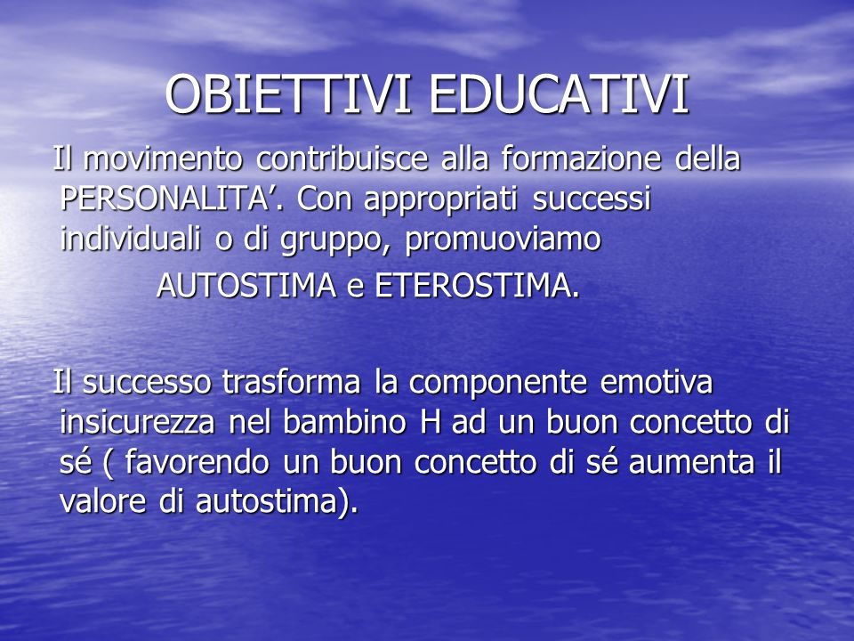 OBIETTIVI EDUCATIVI Il movimento contribuisce alla formazione della PERSONALITA'. Con appropriati successi individuali o di gruppo, promuoviamo.