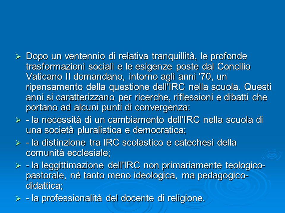 Dopo un ventennio di relativa tranquillità, le profonde trasformazioni sociali e le esigenze poste dal Concilio Vaticano II domandano, intorno agli anni 70, un ripensamento della questione dell IRC nella scuola. Questi anni si caratterizzano per ricerche, riflessioni e dibatti che portano ad alcuni punti di convergenza: