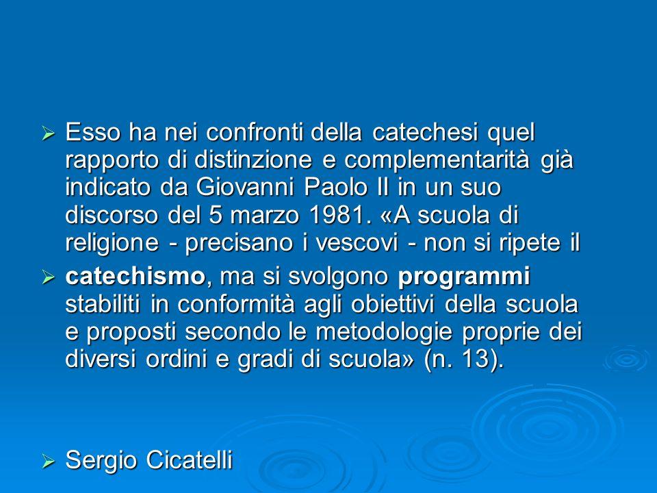 Esso ha nei confronti della catechesi quel rapporto di distinzione e complementarità già indicato da Giovanni Paolo II in un suo discorso del 5 marzo 1981. «A scuola di religione - precisano i vescovi - non si ripete il