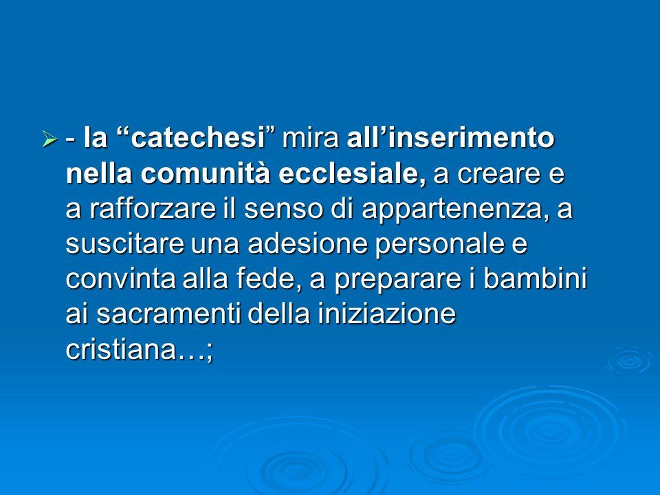 - la catechesi mira all'inserimento nella comunità ecclesiale, a creare e a rafforzare il senso di appartenenza, a suscitare una adesione personale e convinta alla fede, a preparare i bambini ai sacramenti della iniziazione cristiana…;