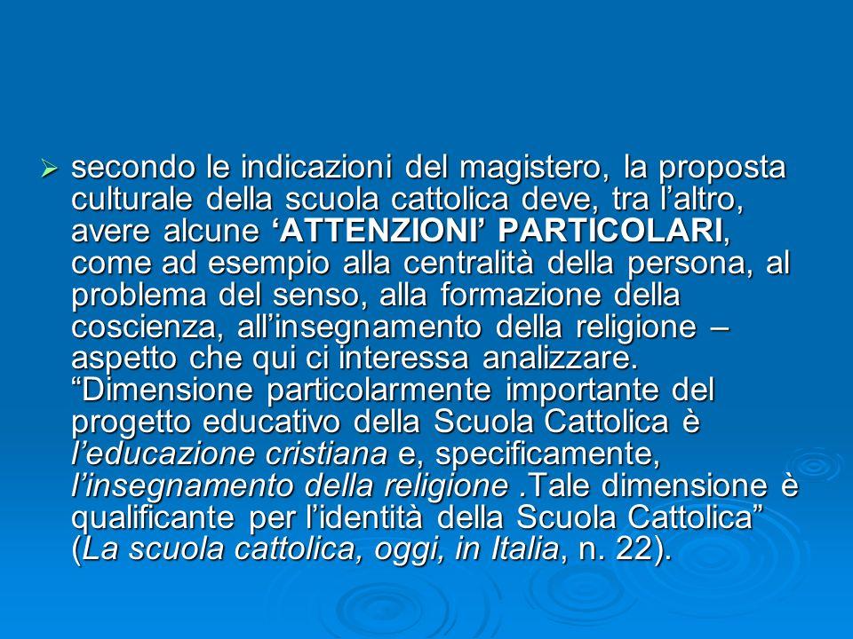 secondo le indicazioni del magistero, la proposta culturale della scuola cattolica deve, tra l'altro, avere alcune 'ATTENZIONI' PARTICOLARI, come ad esempio alla centralità della persona, al problema del senso, alla formazione della coscienza, all'insegnamento della religione – aspetto che qui ci interessa analizzare.