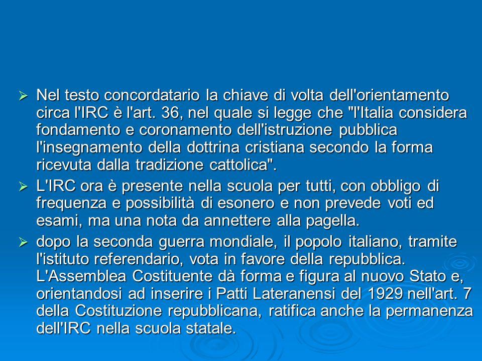 Nel testo concordatario la chiave di volta dell orientamento circa l IRC è l art. 36, nel quale si legge che l Italia considera fondamento e coronamento dell istruzione pubblica l insegnamento della dottrina cristiana secondo la forma ricevuta dalla tradizione cattolica .