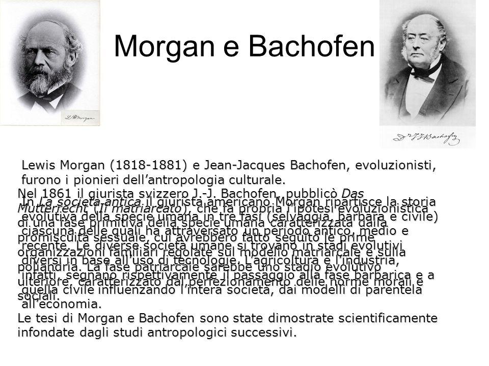 Morgan e Bachofen Lewis Morgan (1818-1881) e Jean-Jacques Bachofen, evoluzionisti, furono i pionieri dell'antropologia culturale.