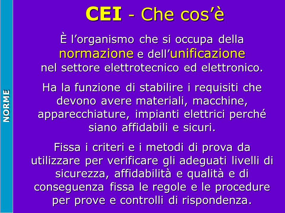 CEI - Che cos'è È l'organismo che si occupa della normazione e dell'unificazione nel settore elettrotecnico ed elettronico.