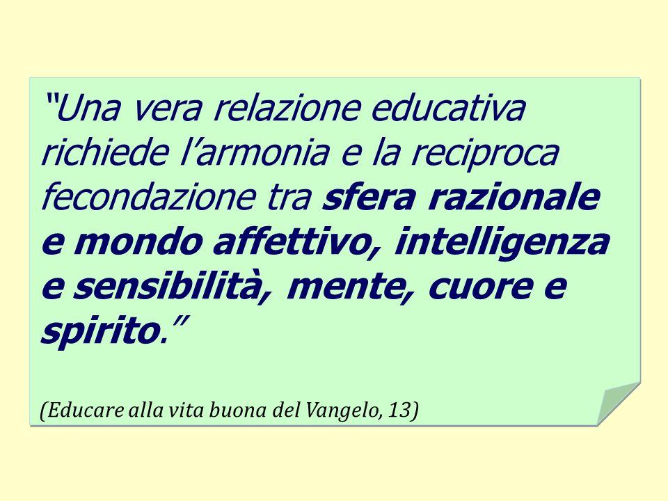 Una vera relazione educativa richiede l'armonia e la reciproca fecondazione tra sfera razionale e mondo affettivo, intelligenza e sensibilità, mente, cuore e spirito.